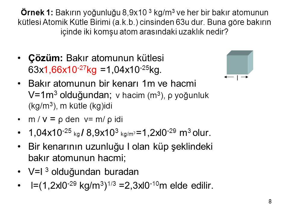 Çözüm: Bakır atomunun kütlesi 63x1,66x10-27kg =1,04x10-25kg.