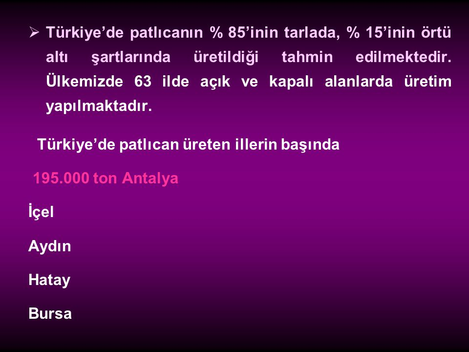 Türkiye'de patlıcanın % 85'inin tarlada, % 15'inin örtü altı şartlarında üretildiği tahmin edilmektedir. Ülkemizde 63 ilde açık ve kapalı alanlarda üretim yapılmaktadır.