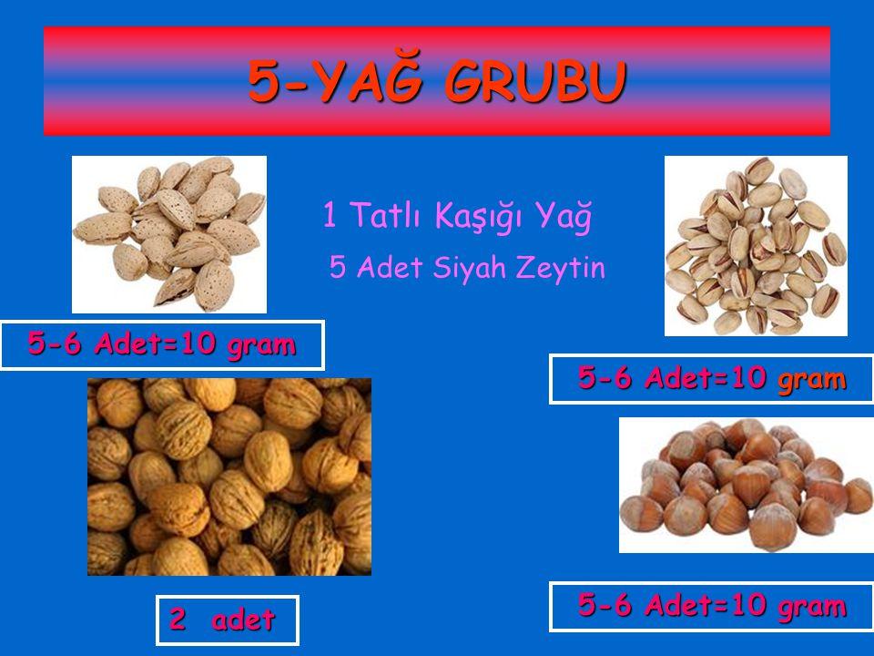 5-YAĞ GRUBU 1 Tatlı Kaşığı Yağ 5 Adet Siyah Zeytin 5-6 Adet=10 gram