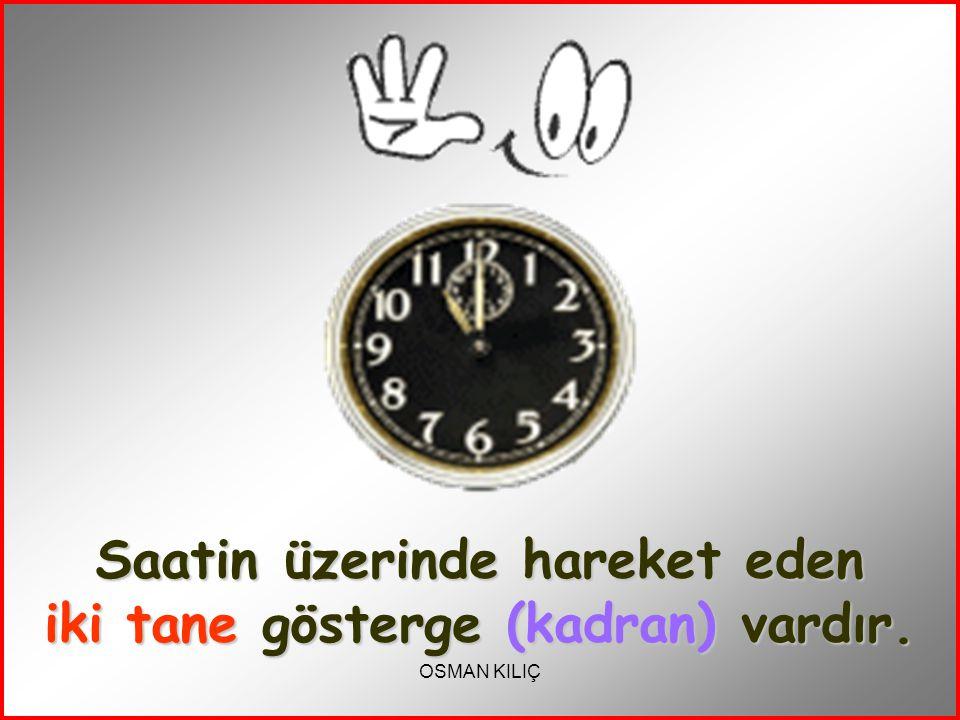 Saatin üzerinde hareket eden iki tane gösterge (kadran) vardır.