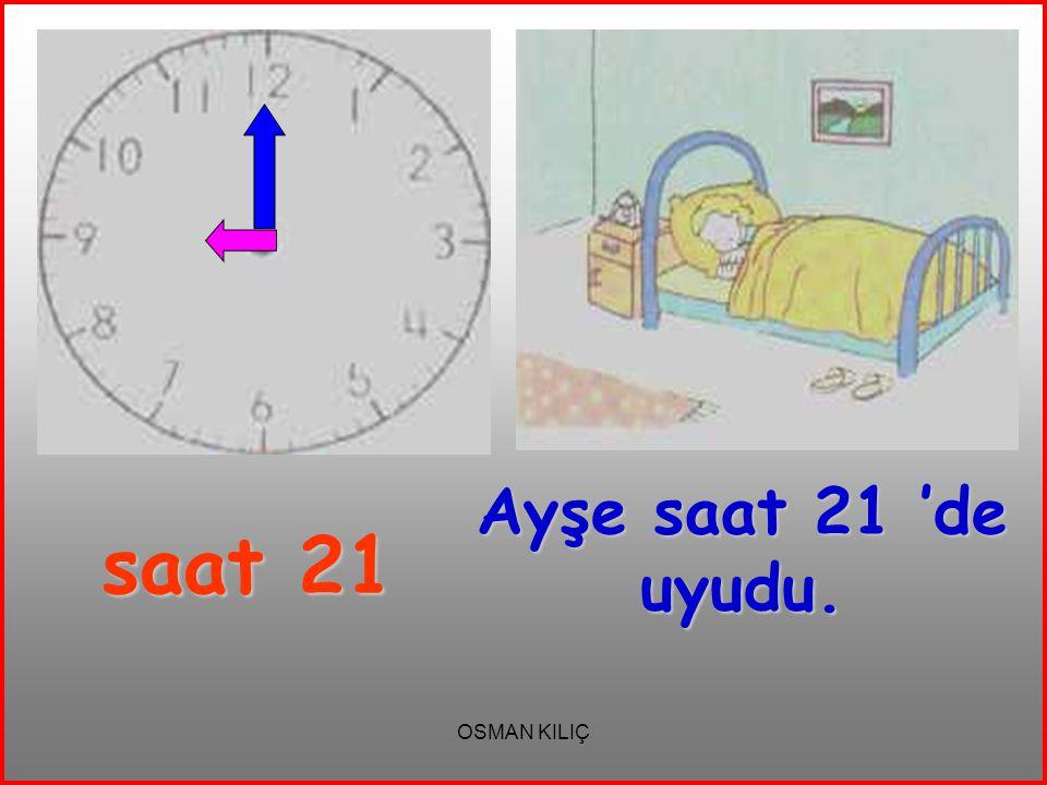 Ayşe saat 21 'de uyudu. saat 21 OSMAN KILIÇ