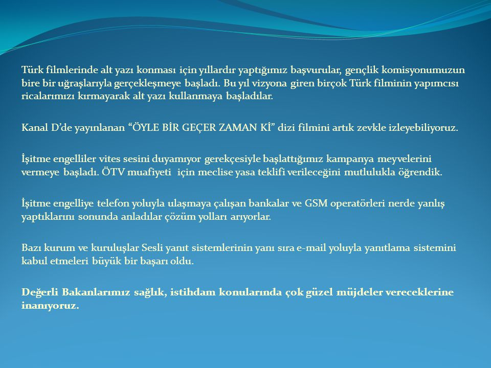 Türk filmlerinde alt yazı konması için yıllardır yaptığımız başvurular, gençlik komisyonumuzun bire bir uğraşlarıyla gerçekleşmeye başladı. Bu yıl vizyona giren birçok Türk filminin yapımcısı ricalarımızı kırmayarak alt yazı kullanmaya başladılar.