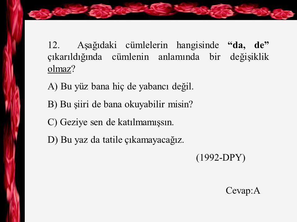 12. Aşağıdaki cümlelerin hangisinde da, de çıkarıldığında cümlenin anlamında bir değişiklik olmaz