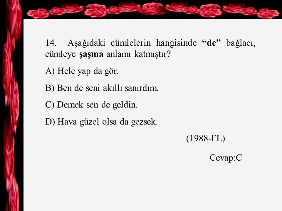 14. Aşağıdaki cümlelerin hangisinde de bağlacı, cümleye şaşma anlamı katmıştır