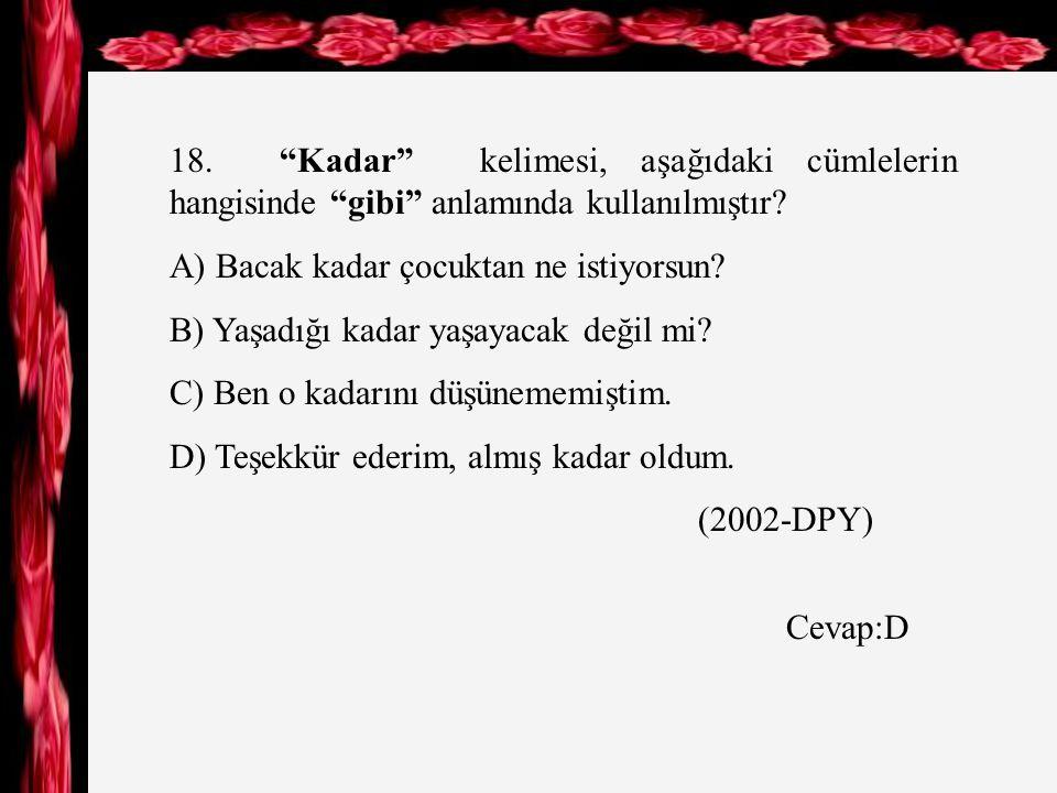 18. Kadar kelimesi, aşağıdaki cümlelerin hangisinde gibi anlamında kullanılmıştır