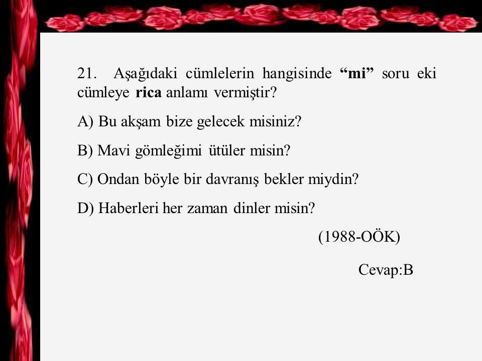 21. Aşağıdaki cümlelerin hangisinde mi soru eki cümleye rica anlamı vermiştir