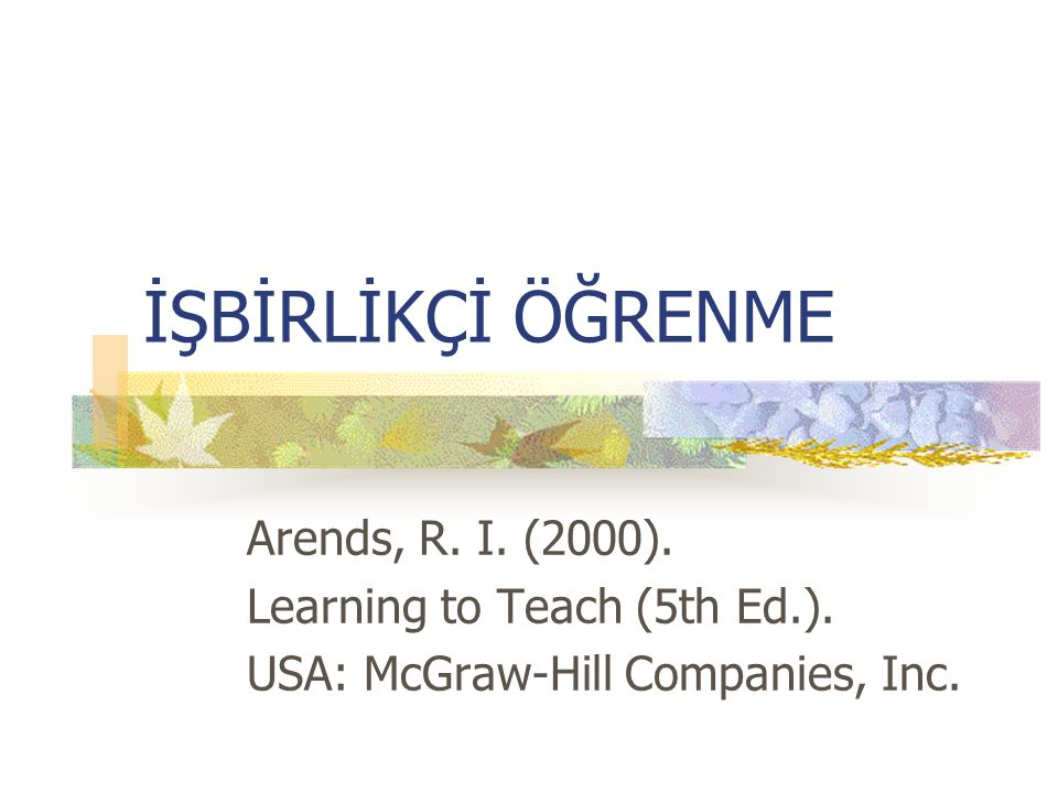 İŞBİRLİKÇİ ÖĞRENME Arends, R. I. (2000). Learning to Teach (5th Ed.).