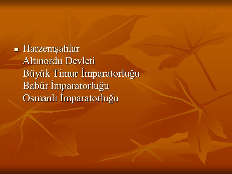 Harzemşahlar Altınordu Devleti Büyük Timur İmparatorluğu Babür İmparatorluğu Osmanlı İmparatorluğu
