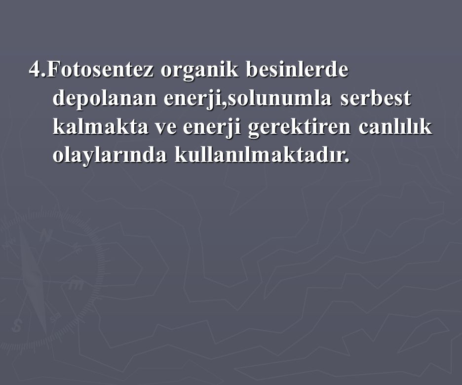4.Fotosentez organik besinlerde depolanan enerji,solunumla serbest kalmakta ve enerji gerektiren canlılık olaylarında kullanılmaktadır.