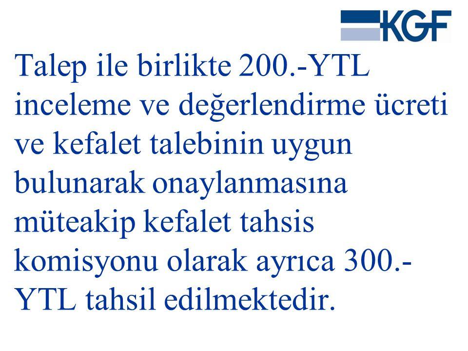 Talep ile birlikte 200.-YTL inceleme ve değerlendirme ücreti ve kefalet talebinin uygun bulunarak onaylanmasına müteakip kefalet tahsis komisyonu olarak ayrıca 300.-YTL tahsil edilmektedir.