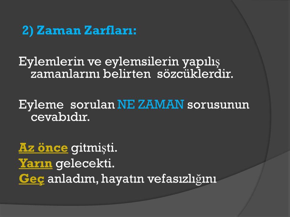 2) Zaman Zarfları: Eylemlerin ve eylemsilerin yapılış zamanlarını belirten sözcüklerdir.