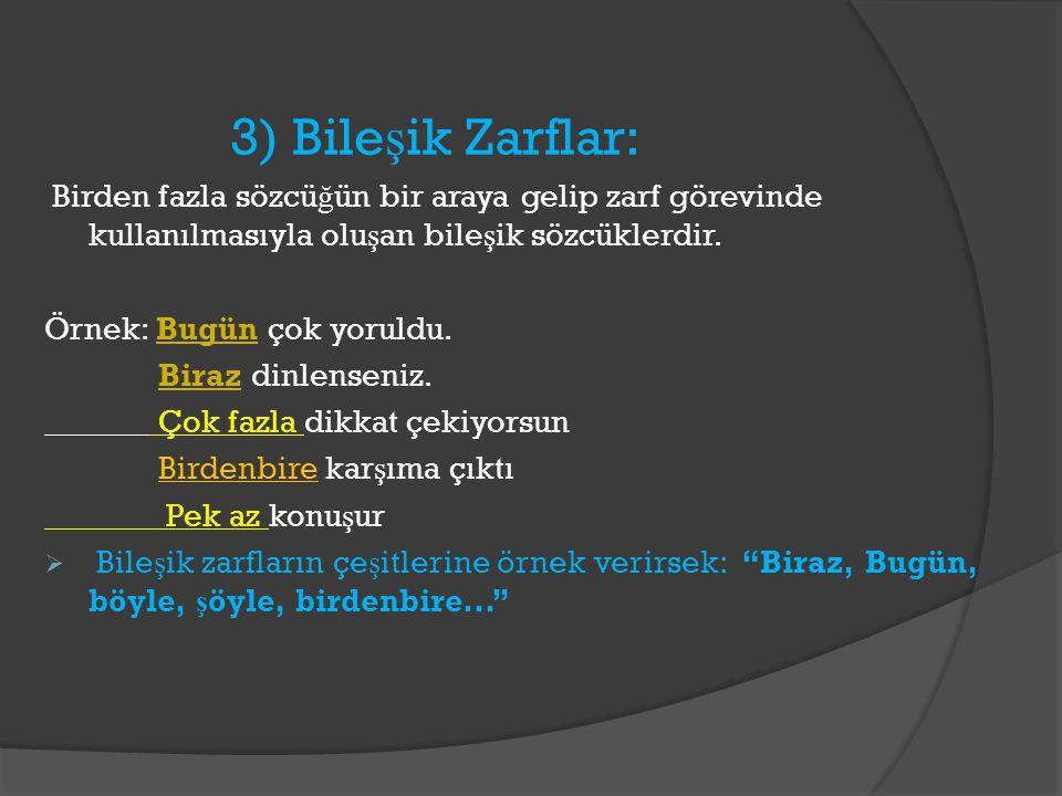 3) Bileşik Zarflar: Birden fazla sözcüğün bir araya gelip zarf görevinde kullanılmasıyla oluşan bileşik sözcüklerdir.