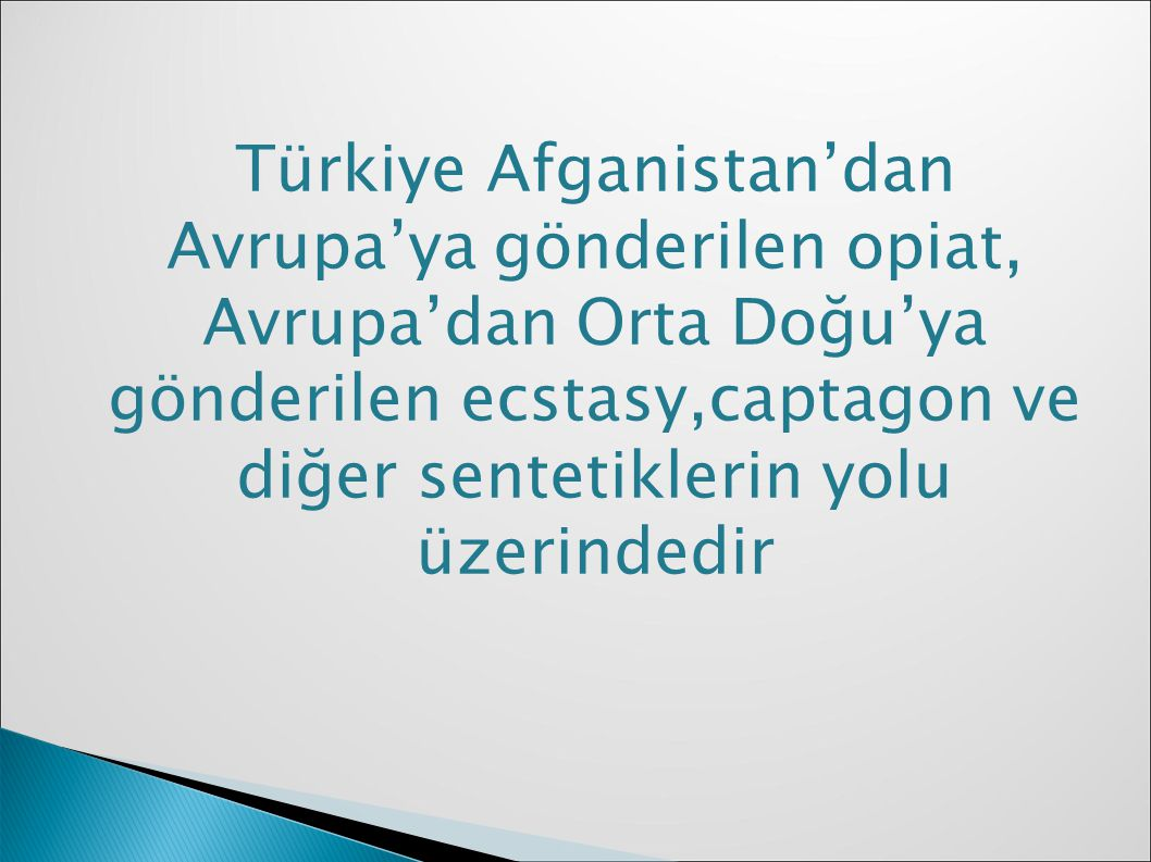 Türkiye Afganistan'dan Avrupa'ya gönderilen opiat, Avrupa'dan Orta Doğu'ya gönderilen ecstasy,captagon ve diğer sentetiklerin yolu üzerindedir