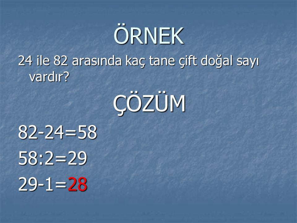 ÖRNEK 24 ile 82 arasında kaç tane çift doğal sayı vardır ÇÖZÜM 82-24=58 58:2=29 29-1=28