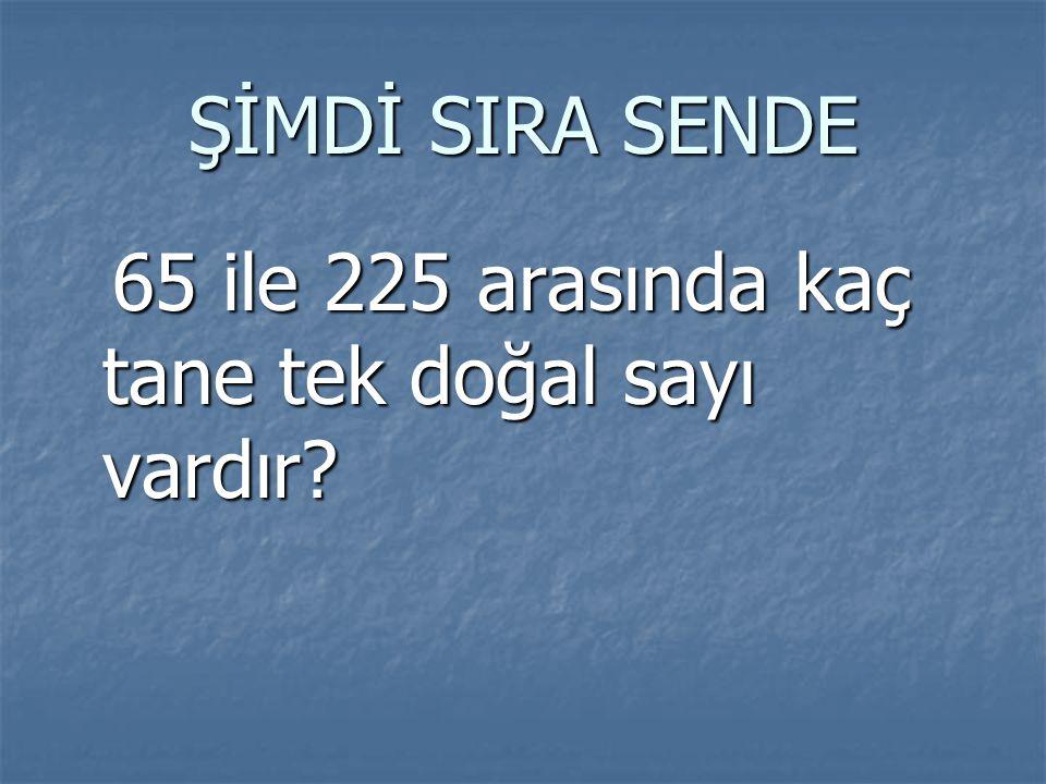 ŞİMDİ SIRA SENDE 65 ile 225 arasında kaç tane tek doğal sayı vardır