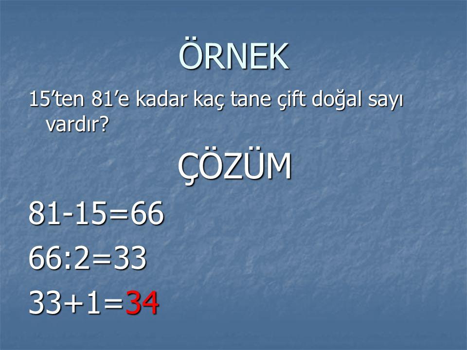 ÖRNEK 15'ten 81'e kadar kaç tane çift doğal sayı vardır ÇÖZÜM 81-15=66 66:2=33 33+1=34