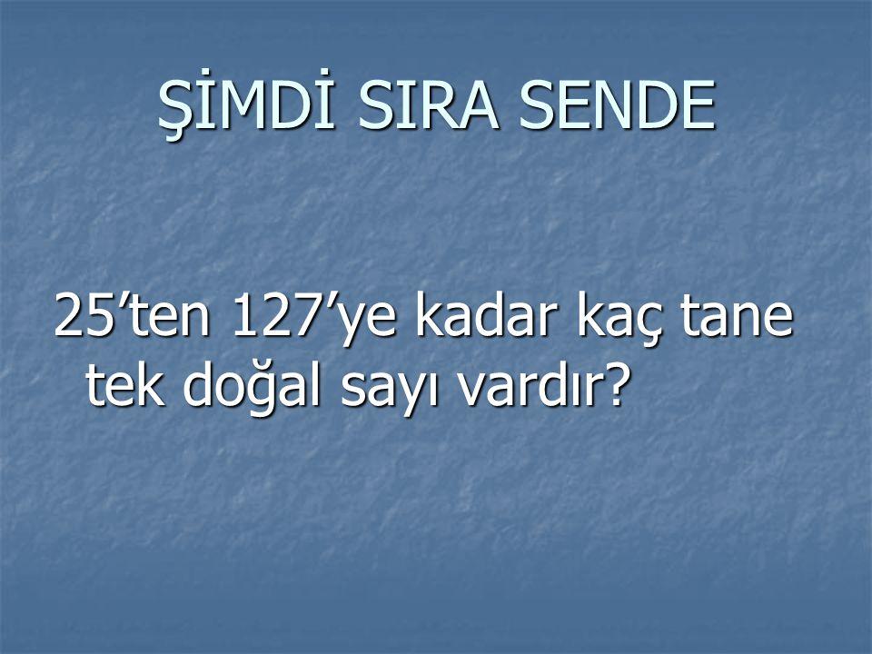 ŞİMDİ SIRA SENDE 25'ten 127'ye kadar kaç tane tek doğal sayı vardır