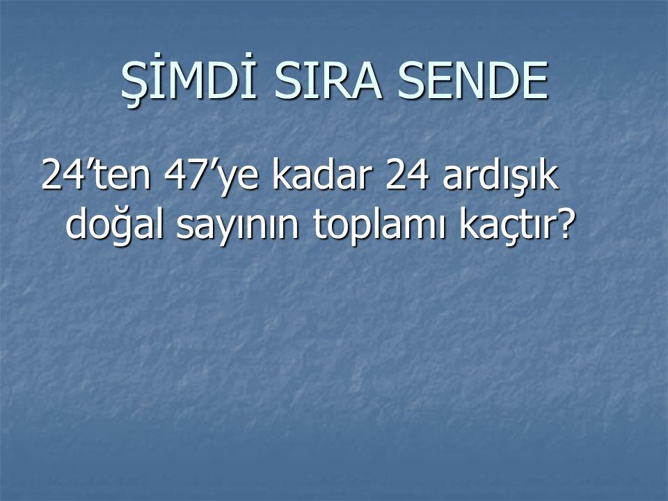 ŞİMDİ SIRA SENDE 24'ten 47'ye kadar 24 ardışık doğal sayının toplamı kaçtır