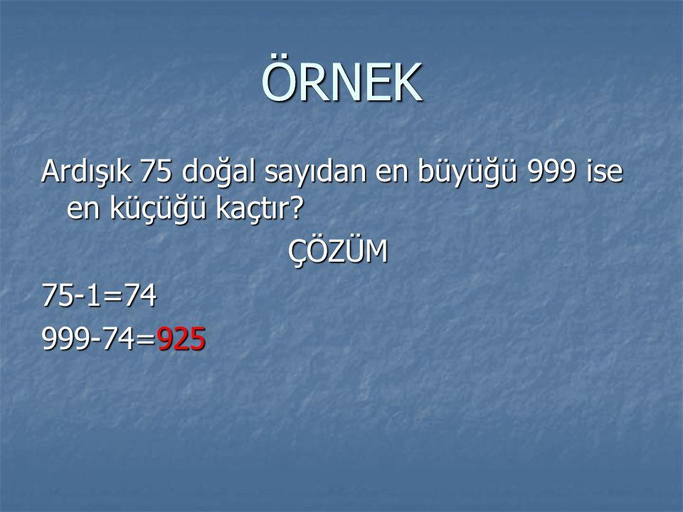ÖRNEK Ardışık 75 doğal sayıdan en büyüğü 999 ise en küçüğü kaçtır
