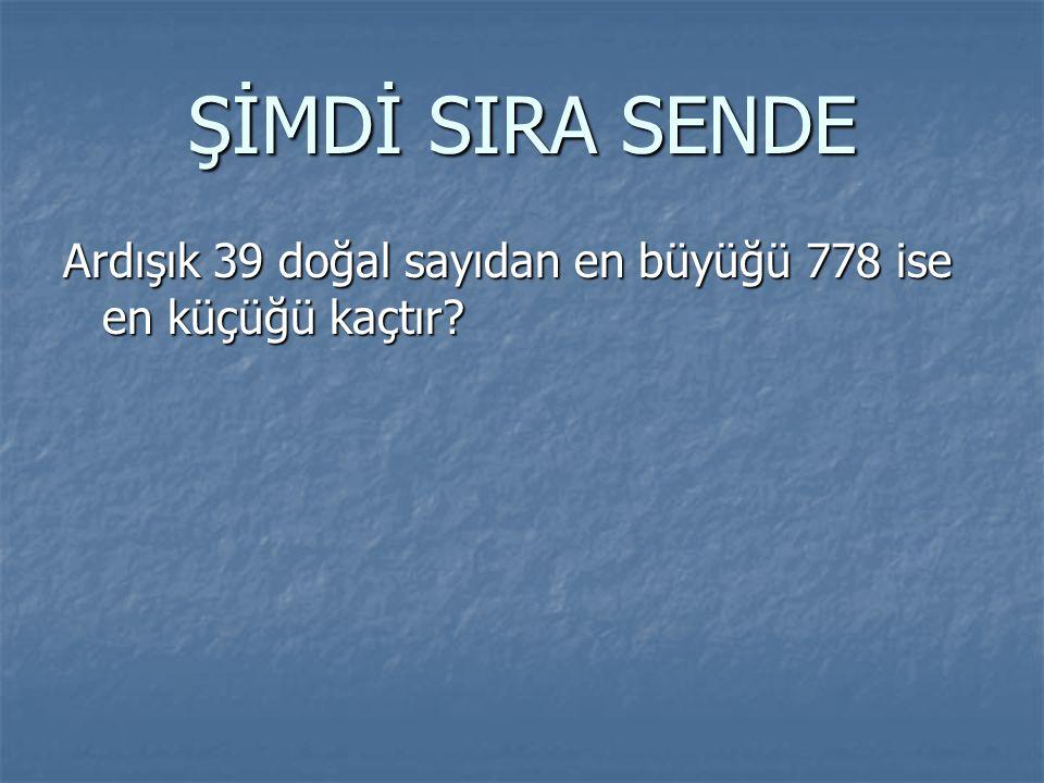 ŞİMDİ SIRA SENDE Ardışık 39 doğal sayıdan en büyüğü 778 ise en küçüğü kaçtır