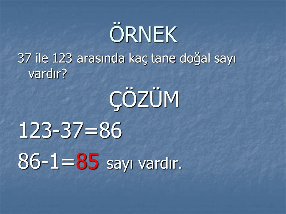 ÖRNEK 37 ile 123 arasında kaç tane doğal sayı vardır ÇÖZÜM 123-37=86 86-1=85 sayı vardır.