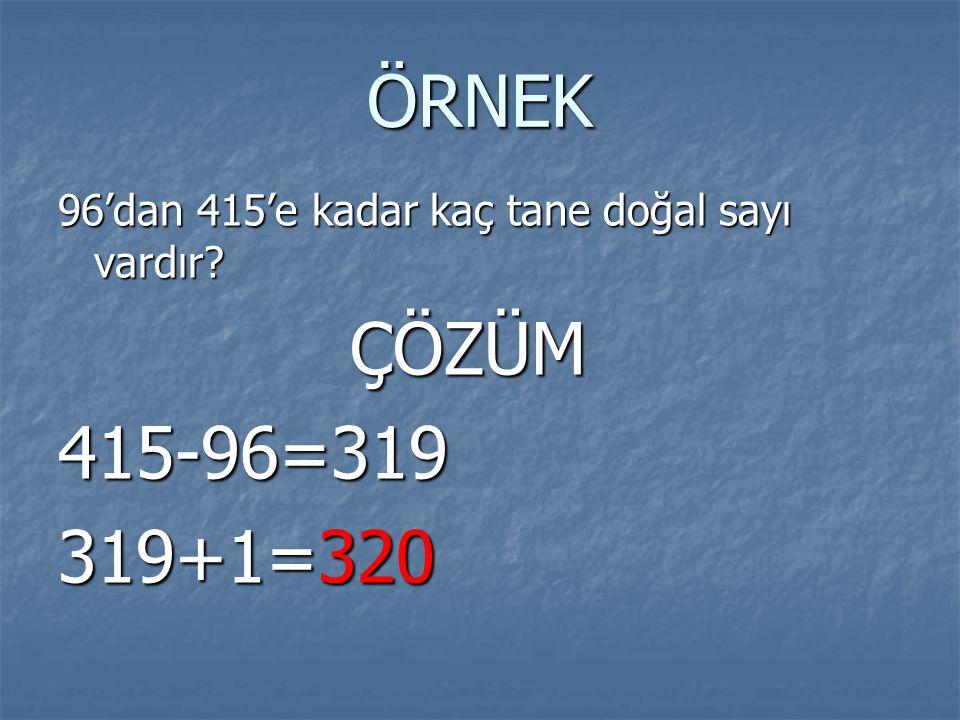 ÖRNEK 96'dan 415'e kadar kaç tane doğal sayı vardır ÇÖZÜM 415-96=319 319+1=320