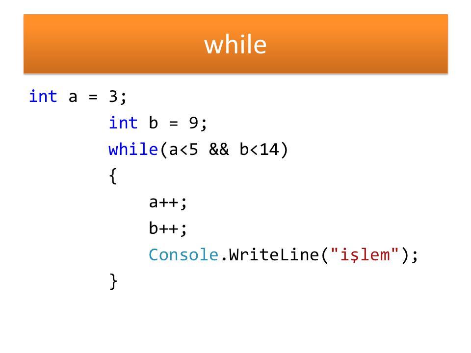 while int a = 3; int b = 9; while(a<5 && b<14) { a++; b++; Console.WriteLine( işlem ); }