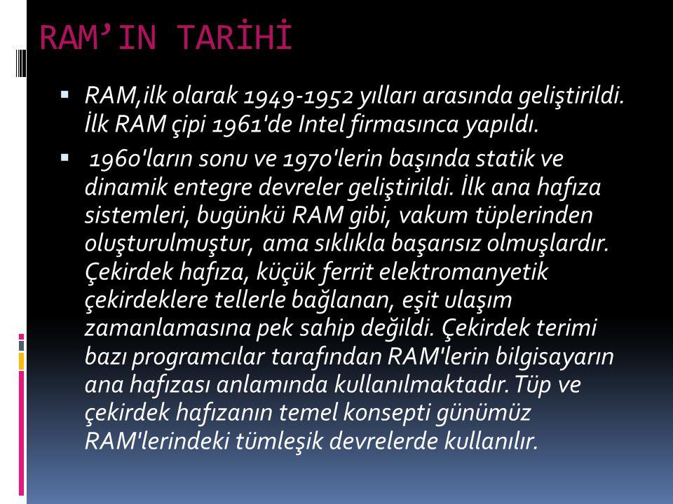 RAM'IN TARİHİ RAM,ilk olarak 1949-1952 yılları arasında geliştirildi. İlk RAM çipi 1961 de Intel firmasınca yapıldı.