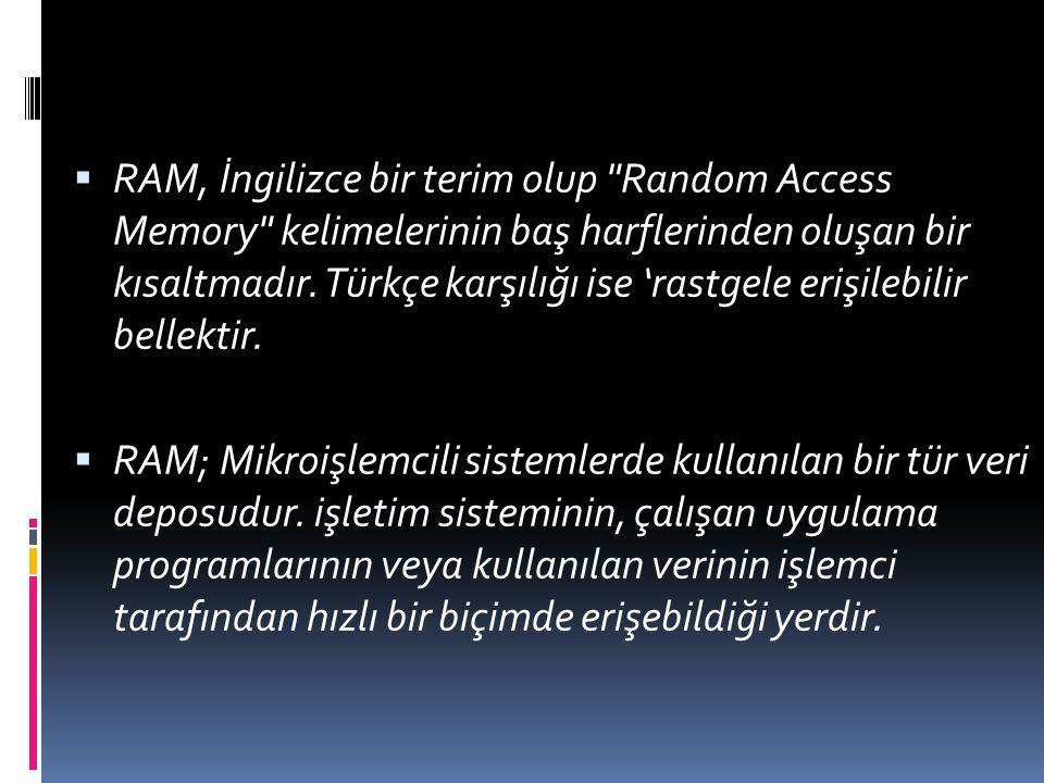 RAM, İngilizce bir terim olup Random Access Memory kelimelerinin baş harflerinden oluşan bir kısaltmadır. Türkçe karşılığı ise 'rastgele erişilebilir bellektir.