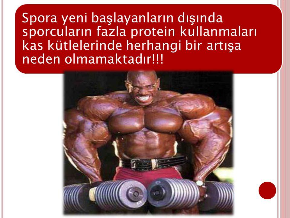 Spora yeni başlayanların dışında sporcuların fazla protein kullanmaları kas kütlelerinde herhangi bir artışa neden olmamaktadır!!!