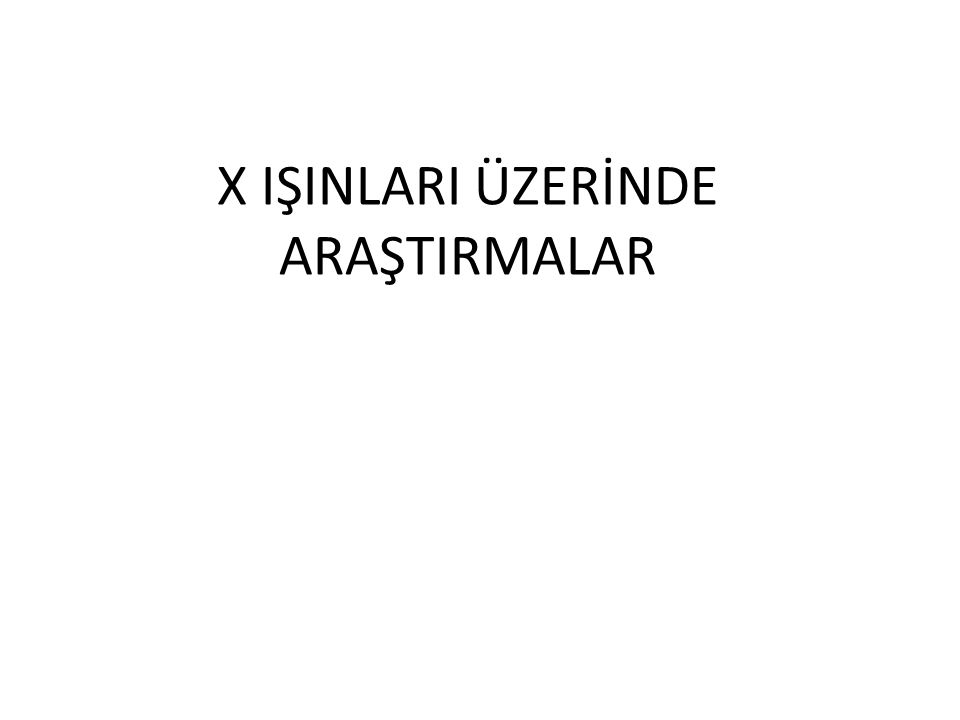 X IŞINLARI ÜZERİNDE ARAŞTIRMALAR