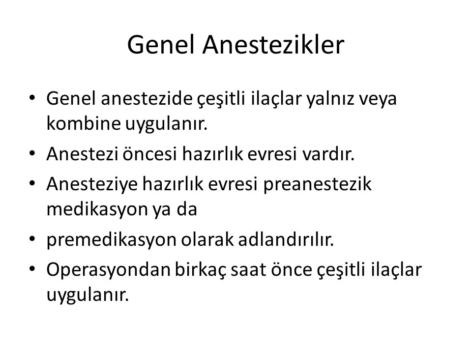 Genel Anestezikler Genel anestezide çeşitli ilaçlar yalnız veya kombine uygulanır. Anestezi öncesi hazırlık evresi vardır.