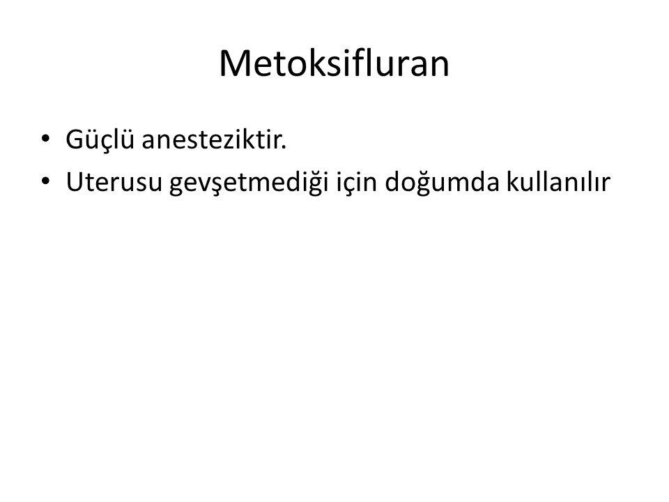 Metoksifluran Güçlü anesteziktir.