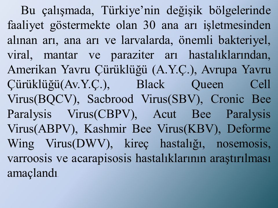 Bu çalışmada, Türkiye'nin değişik bölgelerinde faaliyet göstermekte olan 30 ana arı işletmesinden alınan arı, ana arı ve larvalarda, önemli bakteriyel, viral, mantar ve paraziter arı hastalıklarından, Amerikan Yavru Çürüklüğü (A.Y.Ç.), Avrupa Yavru Çürüklüğü(Av.Y.Ç.), Black Queen Cell Virus(BQCV), Sacbrood Virus(SBV), Cronic Bee Paralysis Virus(CBPV), Acut Bee Paralysis Virus(ABPV), Kashmir Bee Virus(KBV), Deforme Wing Virus(DWV), kireç hastalığı, nosemosis, varroosis ve acarapisosis hastalıklarının araştırılması amaçlandı.