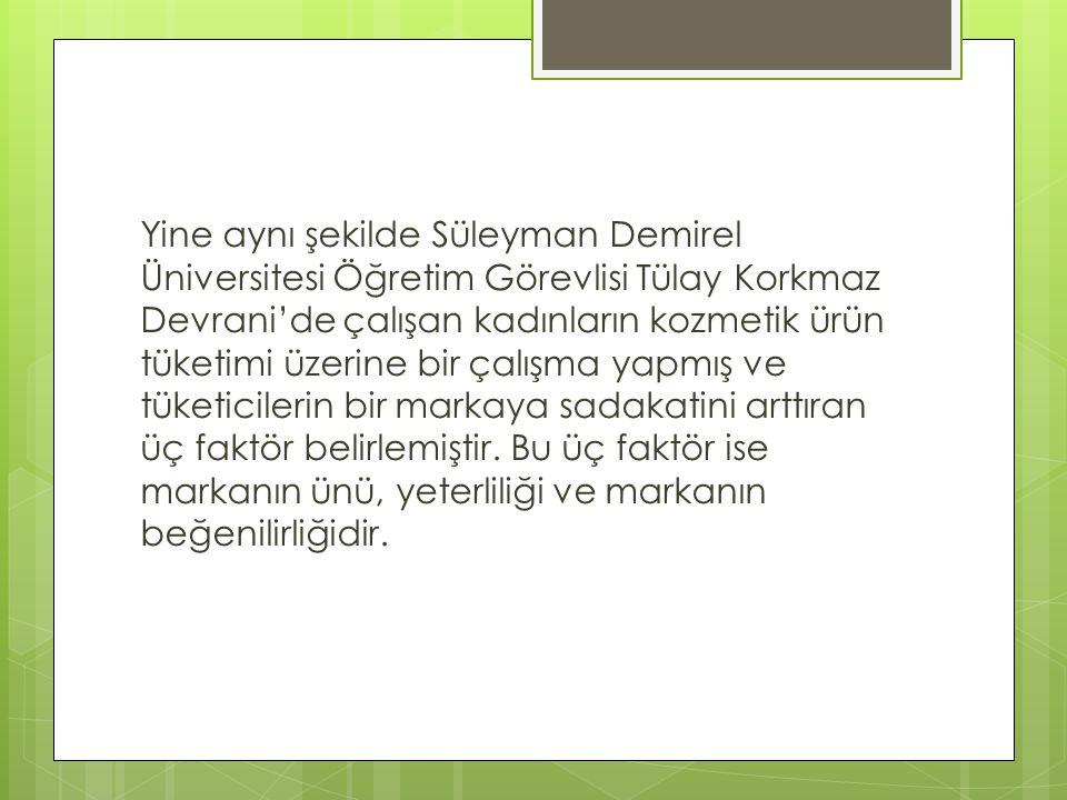 Yine aynı şekilde Süleyman Demirel Üniversitesi Öğretim Görevlisi Tülay Korkmaz Devrani'de çalışan kadınların kozmetik ürün tüketimi üzerine bir çalışma yapmış ve tüketicilerin bir markaya sadakatini arttıran üç faktör belirlemiştir.
