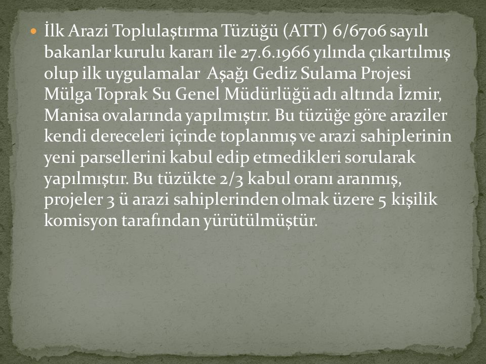 İlk Arazi Toplulaştırma Tüzüğü (ATT) 6/6706 sayılı bakanlar kurulu kararı ile 27.6.1966 yılında çıkartılmış olup ilk uygulamalar Aşağı Gediz Sulama Projesi Mülga Toprak Su Genel Müdürlüğü adı altında İzmir, Manisa ovalarında yapılmıştır.