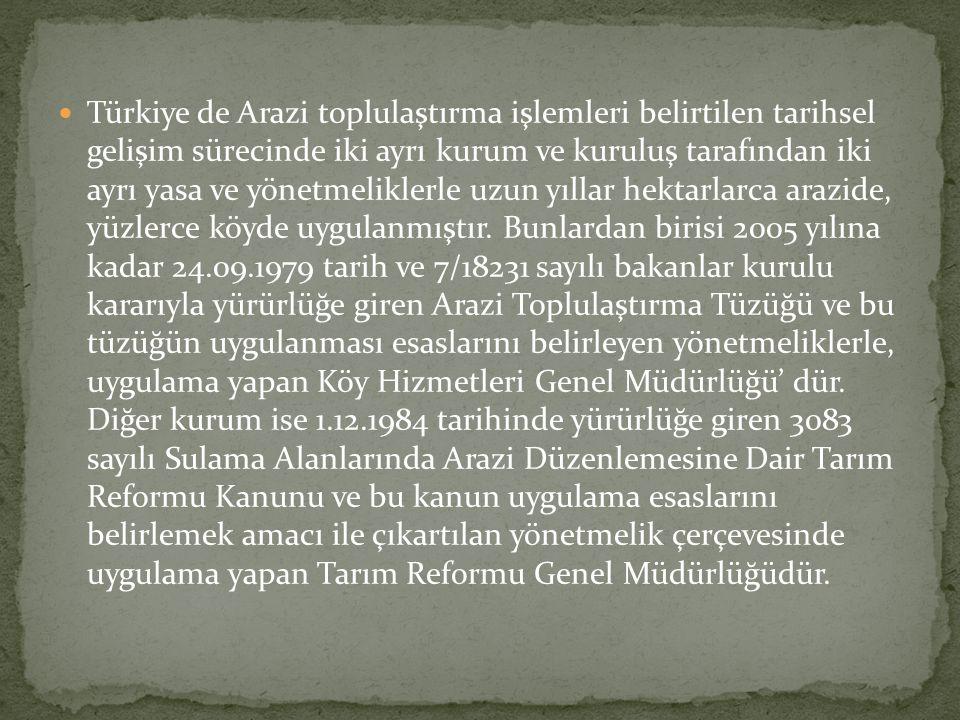 Türkiye de Arazi toplulaştırma işlemleri belirtilen tarihsel gelişim sürecinde iki ayrı kurum ve kuruluş tarafından iki ayrı yasa ve yönetmeliklerle uzun yıllar hektarlarca arazide, yüzlerce köyde uygulanmıştır.