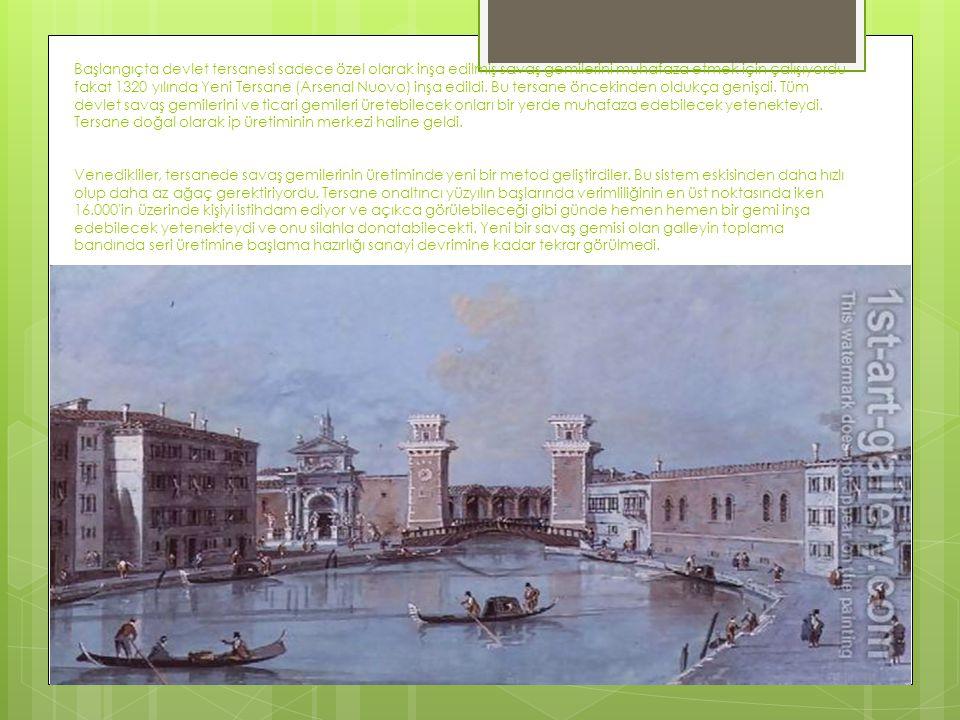 Başlangıçta devlet tersanesi sadece özel olarak inşa edilmiş savaş gemilerini muhafaza etmek için çalışıyordu fakat 1320 yılında Yeni Tersane (Arsenal Nuovo) inşa edildi.