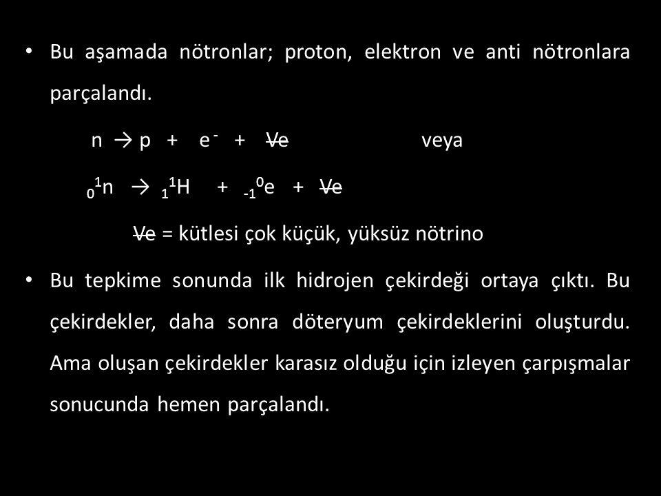 Bu aşamada nötronlar; proton, elektron ve anti nötronlara parçalandı.