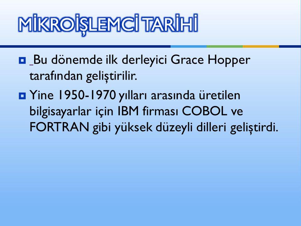 MİKROİŞLEMCİ TARİHİ Bu dönemde ilk derleyici Grace Hopper tarafından geliştirilir.