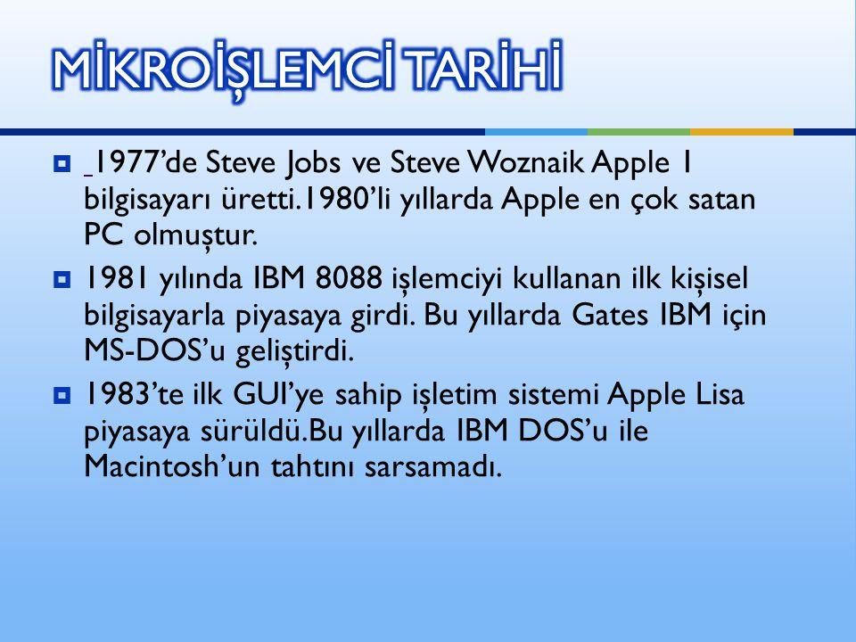 MİKROİŞLEMCİ TARİHİ 1977'de Steve Jobs ve Steve Woznaik Apple 1 bilgisayarı üretti.1980'li yıllarda Apple en çok satan PC olmuştur.