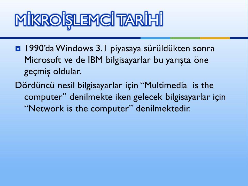 MİKROİŞLEMCİ TARİHİ 1990'da Windows 3.1 piyasaya sürüldükten sonra Microsoft ve de IBM bilgisayarlar bu yarışta öne geçmiş oldular.