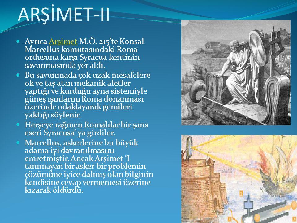 ARŞİMET-II Ayrıca Arşimet M.Ö. 215'te Konsal Marcellus komutasındaki Roma ordusuna karşı Syracua kentinin savunmasında yer aldı.