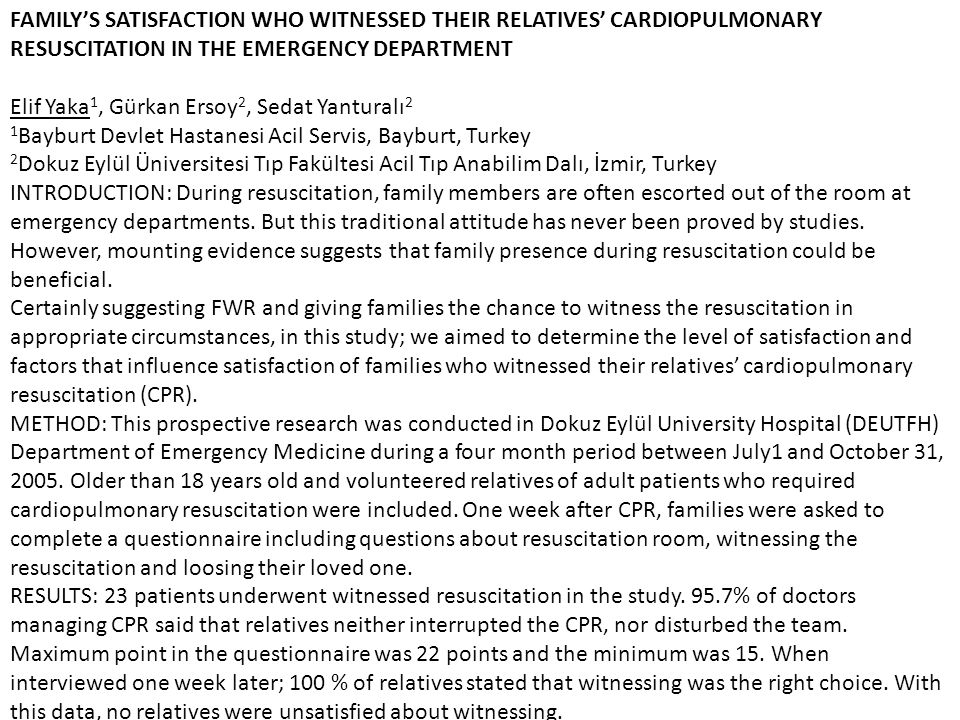 FAMILY'S SATISFACTION WHO WITNESSED THEIR RELATIVES' CARDIOPULMONARY RESUSCITATION IN THE EMERGENCY DEPARTMENT Elif Yaka1, Gürkan Ersoy2, Sedat Yanturalı2 1Bayburt Devlet Hastanesi Acil Servis, Bayburt, Turkey 2Dokuz Eylül Üniversitesi Tıp Fakültesi Acil Tıp Anabilim Dalı, İzmir, Turkey INTRODUCTION: During resuscitation, family members are often escorted out of the room at emergency departments.