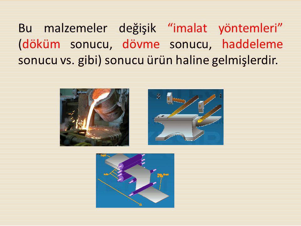 Bu malzemeler değişik imalat yöntemleri (döküm sonucu, dövme sonucu, haddeleme sonucu vs.