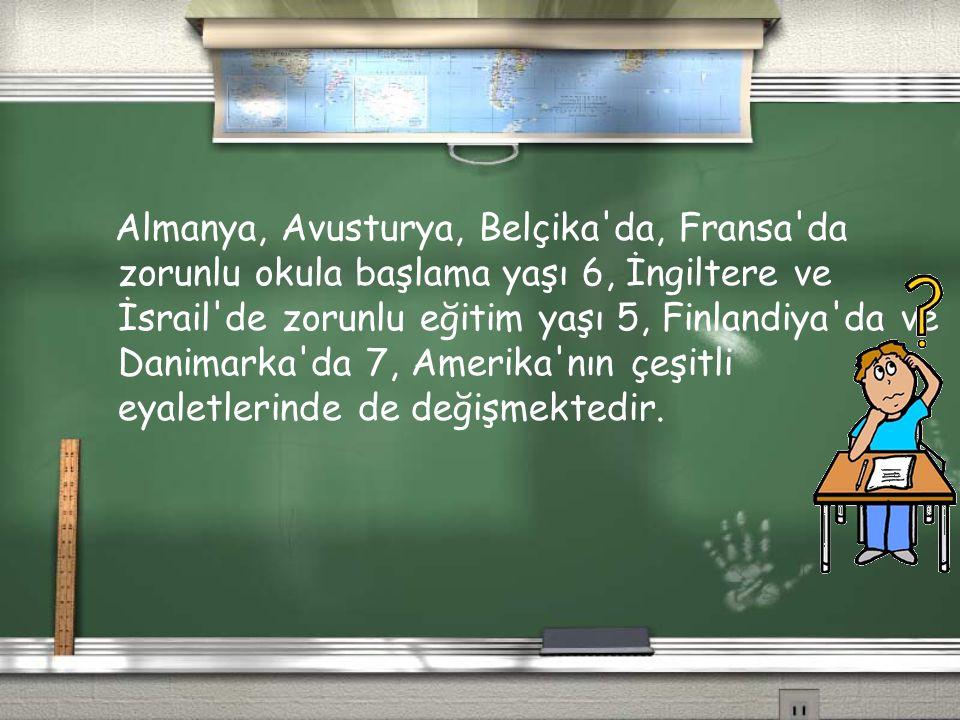 Almanya, Avusturya, Belçika da, Fransa da zorunlu okula başlama yaşı 6, İngiltere ve İsrail de zorunlu eğitim yaşı 5, Finlandiya da ve Danimarka da 7, Amerika nın çeşitli eyaletlerinde de değişmektedir.