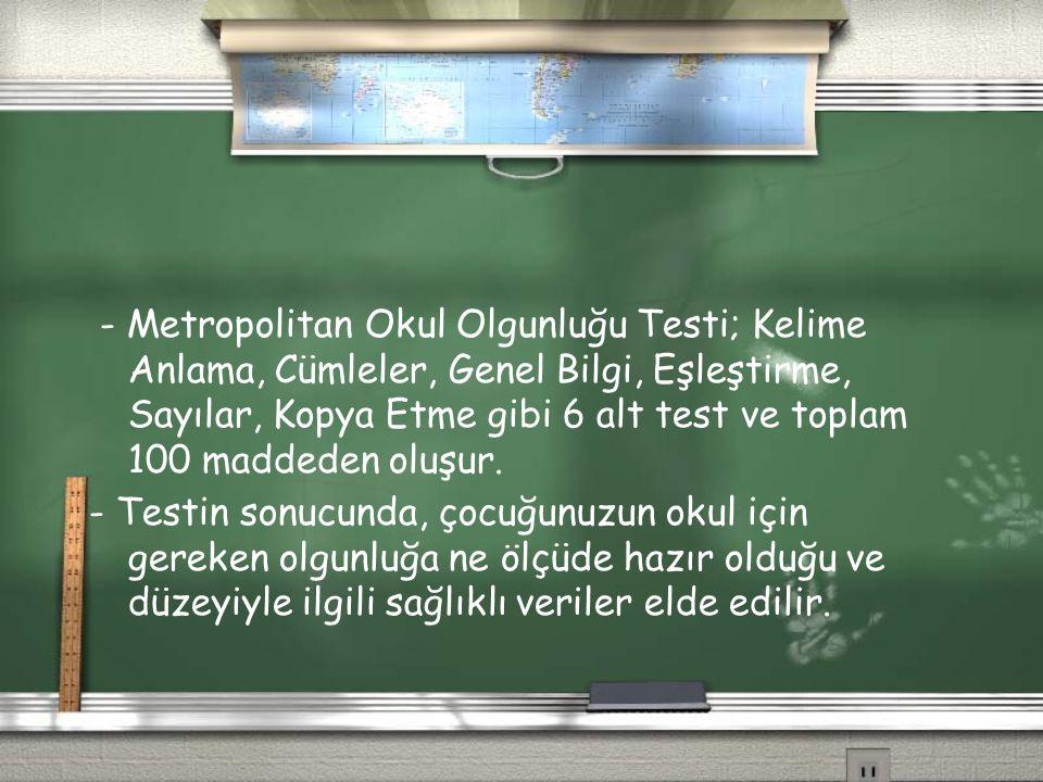 - Metropolitan Okul Olgunluğu Testi; Kelime Anlama, Cümleler, Genel Bilgi, Eşleştirme, Sayılar, Kopya Etme gibi 6 alt test ve toplam 100 maddeden oluşur.