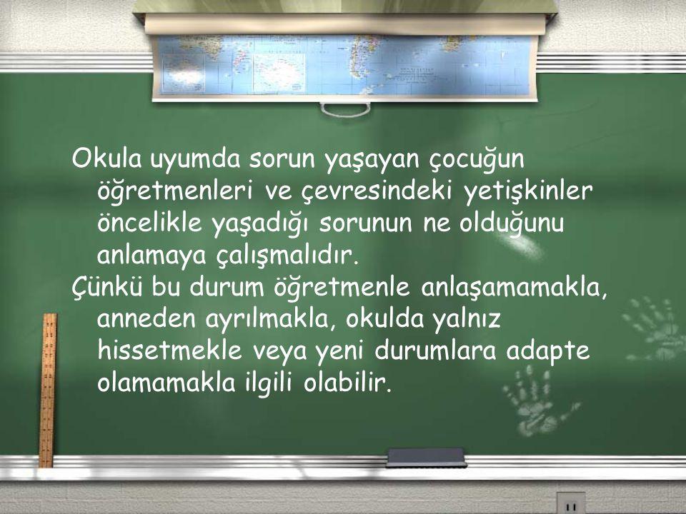 Okula uyumda sorun yaşayan çocuğun öğretmenleri ve çevresindeki yetişkinler öncelikle yaşadığı sorunun ne olduğunu anlamaya çalışmalıdır.
