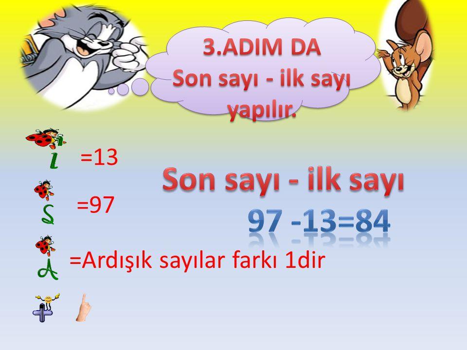 Son sayı - ilk sayı 97 -13=84 3.ADIM DA Son sayı - ilk sayı yapılır.