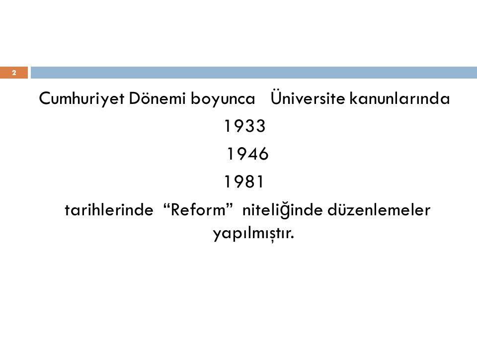 Cumhuriyet Dönemi boyunca Üniversite kanunlarında 1933 1946 1981 tarihlerinde Reform niteliğinde düzenlemeler yapılmıştır.